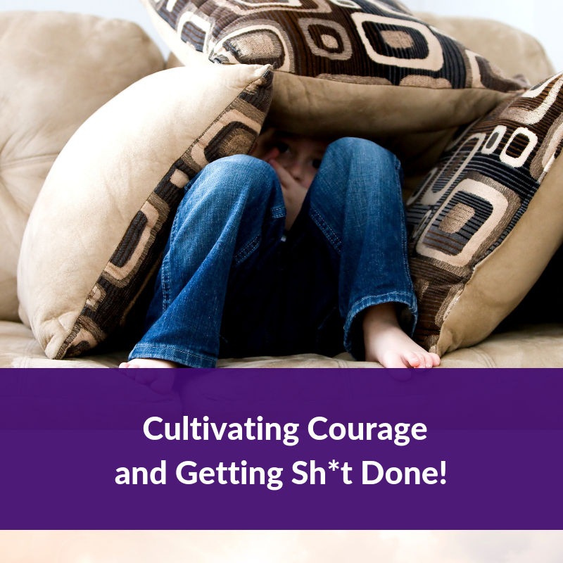 Cultivating Courage & Getting Sh*t Done!